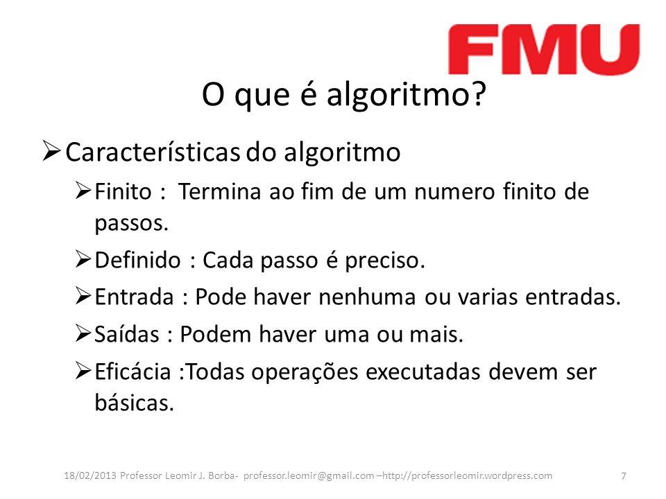 O que é algoritmo? Características do algoritmo Finito : Termina ao fim de um numero finito de passos. Definido : Cada passo é preciso. Entrada : Pode