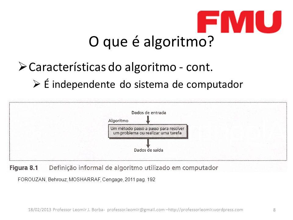 O que é algoritmo? Características do algoritmo - cont. É independente do sistema de computador FOROUZAN, Behrouz; MOSHARRAF, Cengage, 2011 pag. 192 8