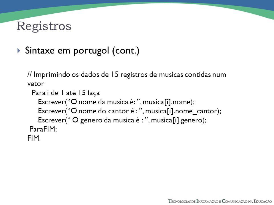 Registros Sintaxe em portugol (cont.) // Imprimindo os dados de 15 registros de musicas contidas num vetor Para i de 1 até 15 faça Escrever(O nome da