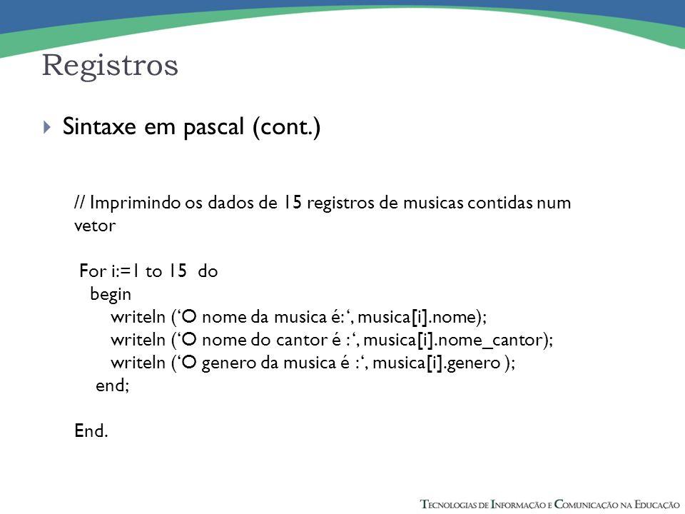 Registros Sintaxe em pascal (cont.) // Imprimindo os dados de 15 registros de musicas contidas num vetor For i:=1 to 15 do begin writeln (O nome da mu