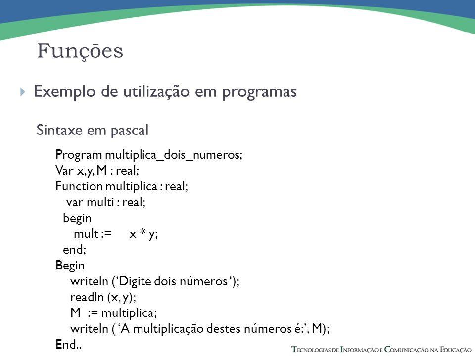 Exemplo de utilização em programas Sintaxe em pascal Funções Program multiplica_dois_numeros; Var x,y, M : real; Function multiplica : real; var multi