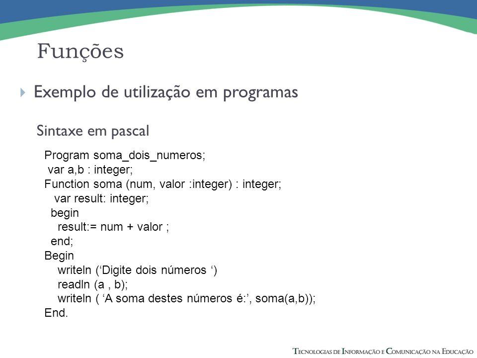 Exemplo de utilização em programas Sintaxe em pascal Funções Program soma_dois_numeros; var a,b : integer; Function soma (num, valor :integer) : integ
