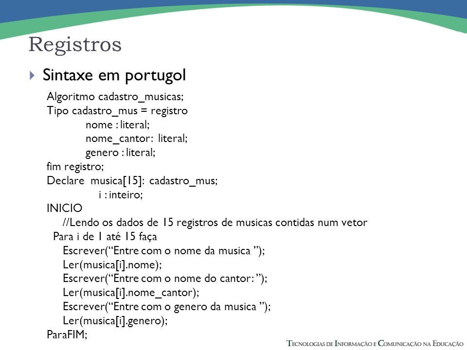 Registros Sintaxe em portugol Algoritmo cadastro_musicas; Tipo cadastro_mus = registro nome : literal; nome_cantor: literal; genero : literal; fim reg