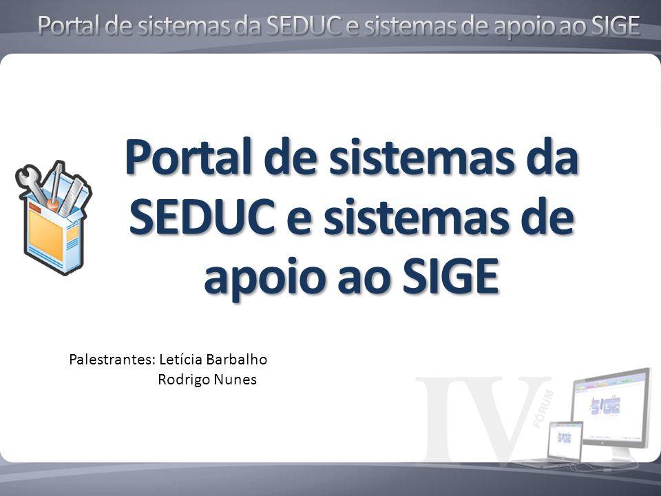 Palestrantes: Letícia Barbalho Rodrigo Nunes Portal de sistemas da SEDUC e sistemas de apoio ao SIGE