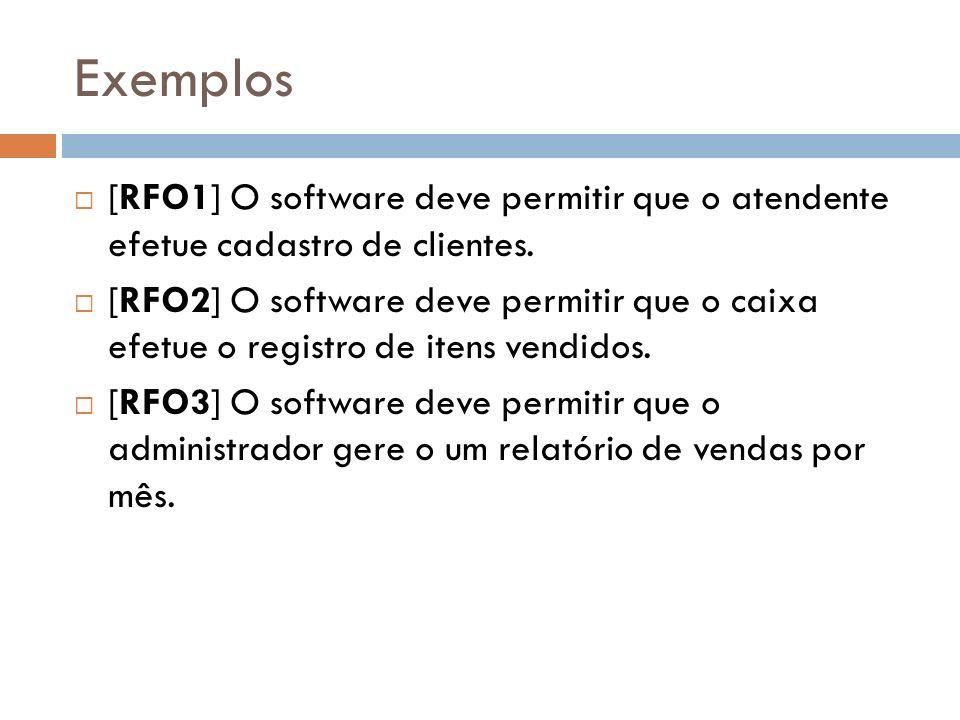 Exemplos [RFO1] O software deve permitir que o atendente efetue cadastro de clientes. [RFO2] O software deve permitir que o caixa efetue o registro de