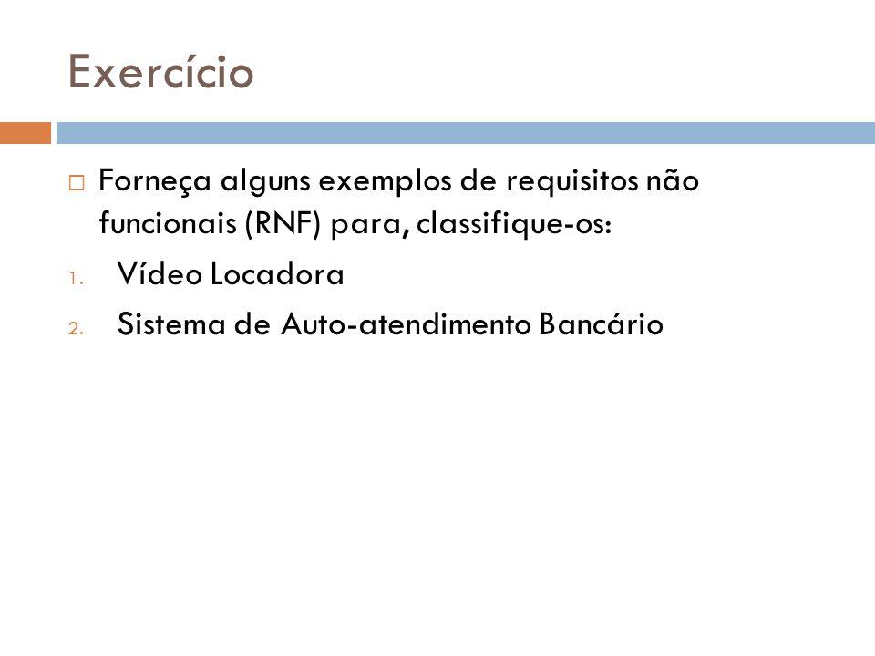 Exercício Forneça alguns exemplos de requisitos não funcionais (RNF) para, classifique-os: 1. Vídeo Locadora 2. Sistema de Auto-atendimento Bancário