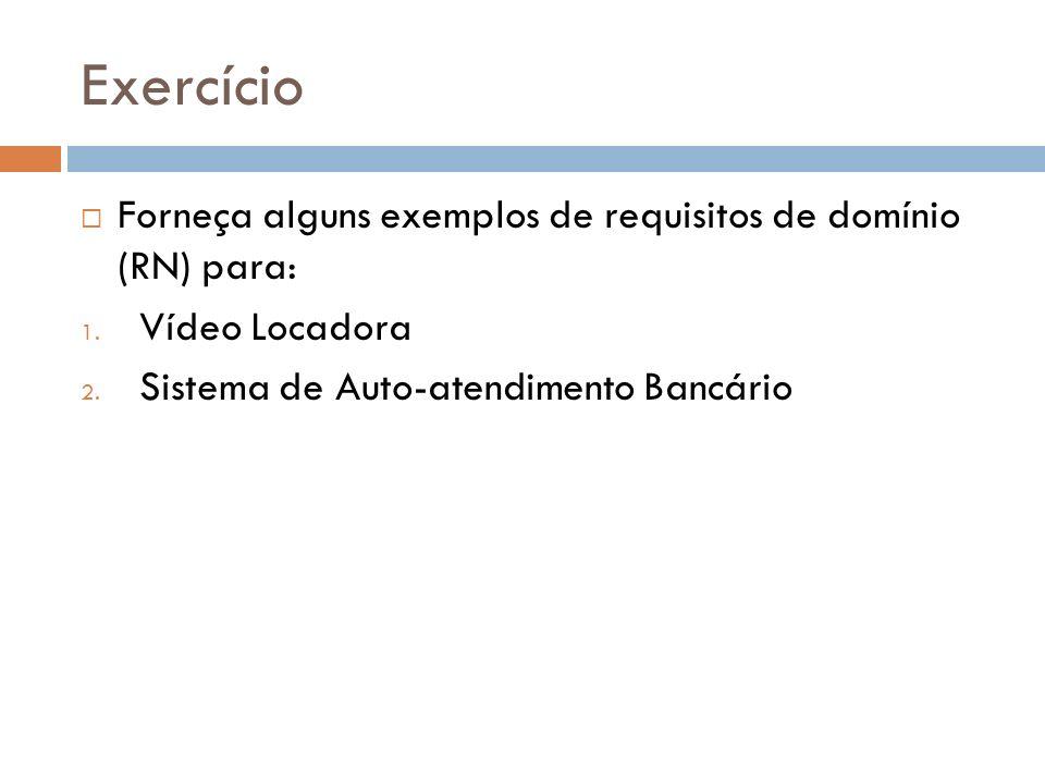 Exercício Forneça alguns exemplos de requisitos de domínio (RN) para: 1. Vídeo Locadora 2. Sistema de Auto-atendimento Bancário