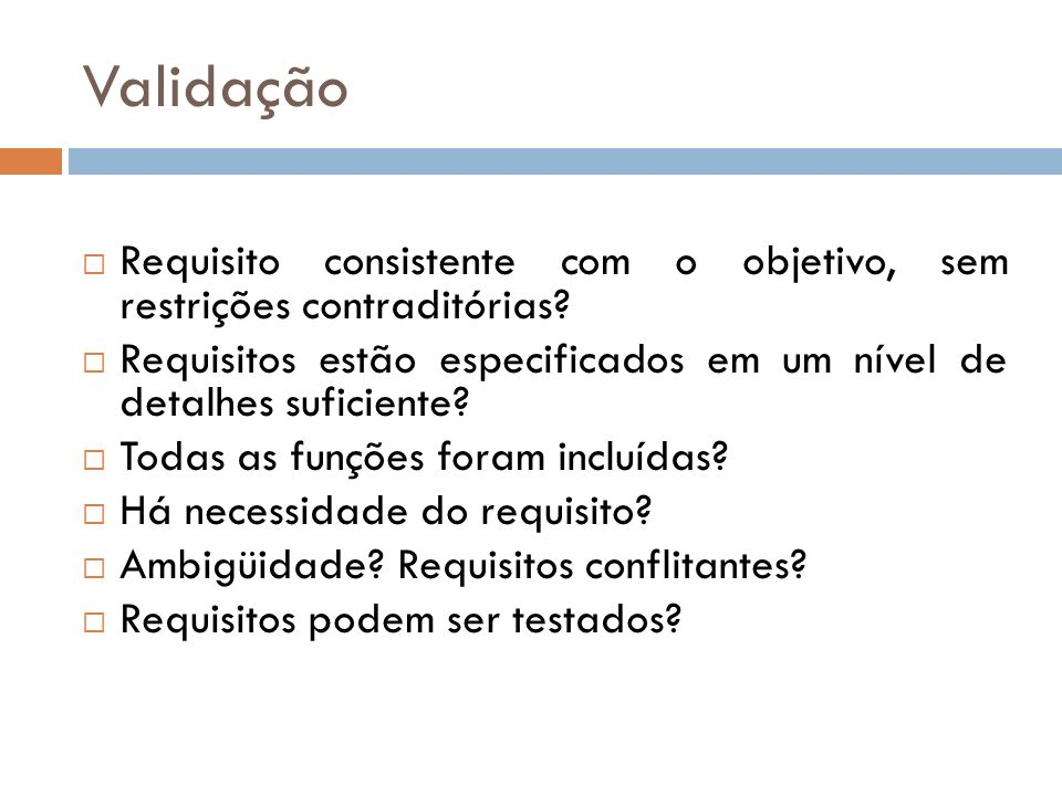 Validação Requisito consistente com o objetivo, sem restrições contraditórias? Requisitos estão especificados em um nível de detalhes suficiente? Toda