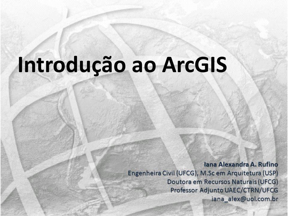 Introdução ao ArcGIS Iana Alexandra A. Rufino Engenheira Civil (UFCG), M.Sc em Arquitetura (USP) Doutora em Recursos Naturais (UFCG) Doutora em Recurs