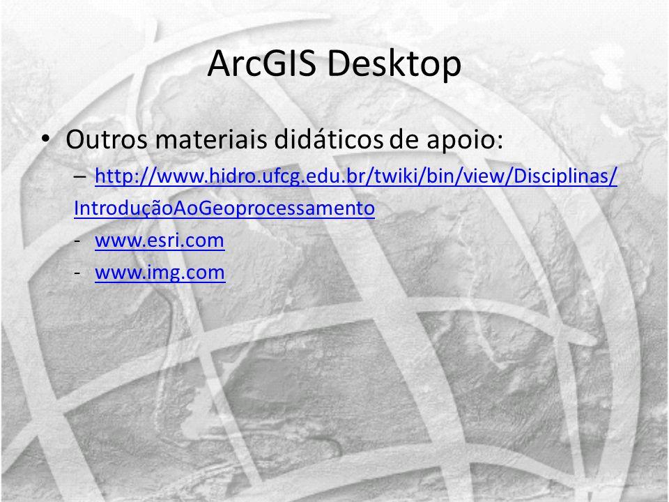 ArcGIS Desktop Outros materiais didáticos de apoio: – http://www.hidro.ufcg.edu.br/twiki/bin/view/Disciplinas/ http://www.hidro.ufcg.edu.br/twiki/bin/