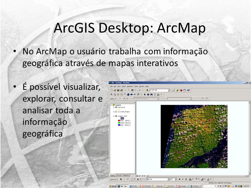 No ArcMap o usuário trabalha com informação geográfica através de mapas interativos ArcGIS Desktop: ArcMap É possível visualizar, explorar, consultar