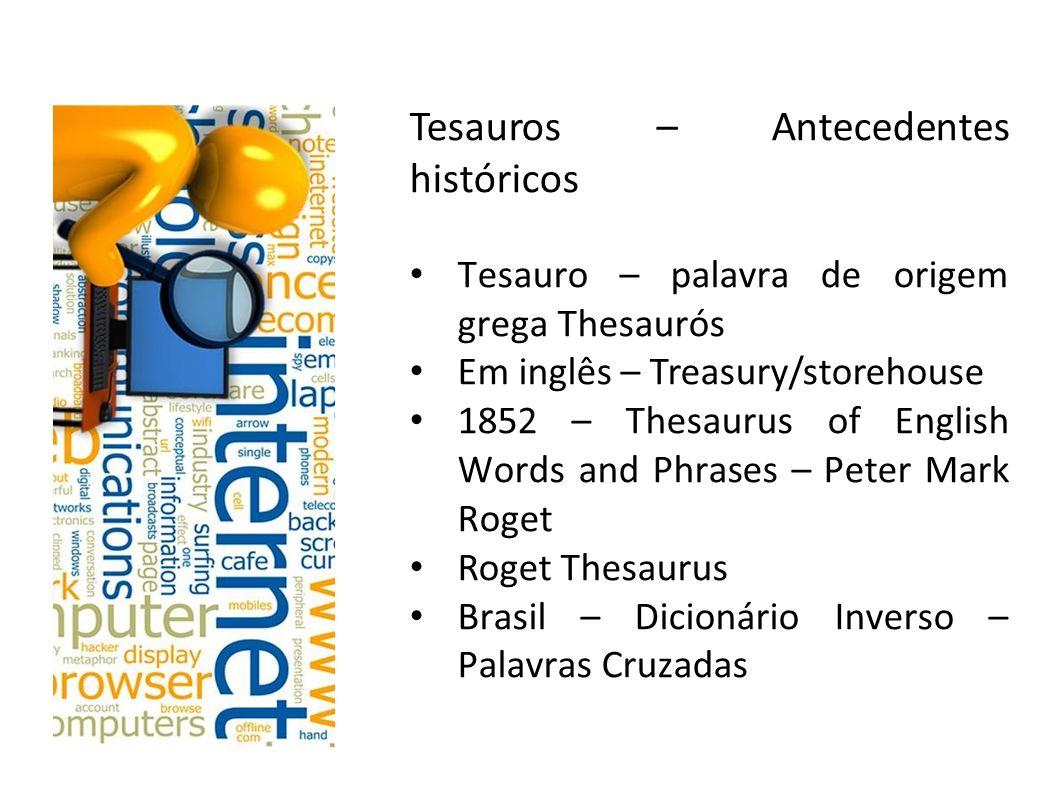 Tesauros – Antecedentes históricos Tesauro – palavra de origem grega Thesaurós Em inglês – Treasury/storehouse 1852 – Thesaurus of English Words and P