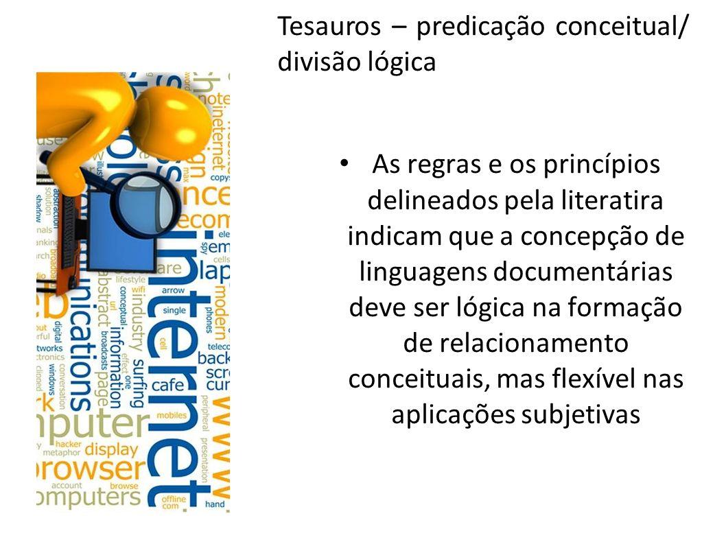 Tesauros – predicação conceitual/ divisão lógica As regras e os princípios delineados pela literatira indicam que a concepção de linguagens documentár