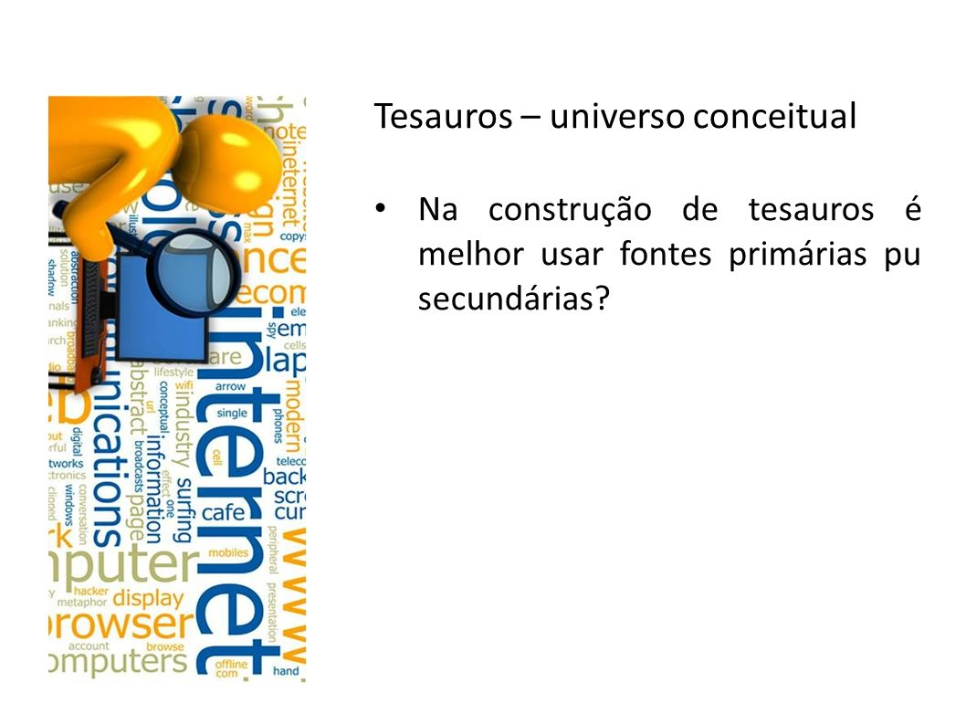 Tesauros – universo conceitual Na construção de tesauros é melhor usar fontes primárias pu secundárias?