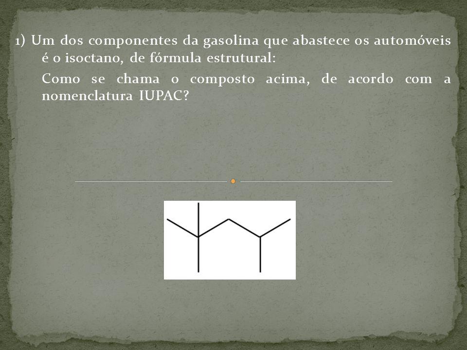 1) Um dos componentes da gasolina que abastece os automóveis é o isoctano, de fórmula estrutural: Como se chama o composto acima, de acordo com a nome