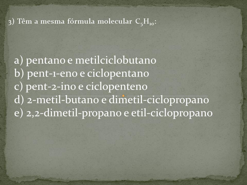 3) Têm a mesma fórmula molecular C 5 H 10 : a) pentano e metilciclobutano b) pent-1-eno e ciclopentano c) pent-2-ino e ciclopenteno d) 2-metil-butano e dimetil-ciclopropano e) 2,2-dimetil-propano e etil-ciclopropano