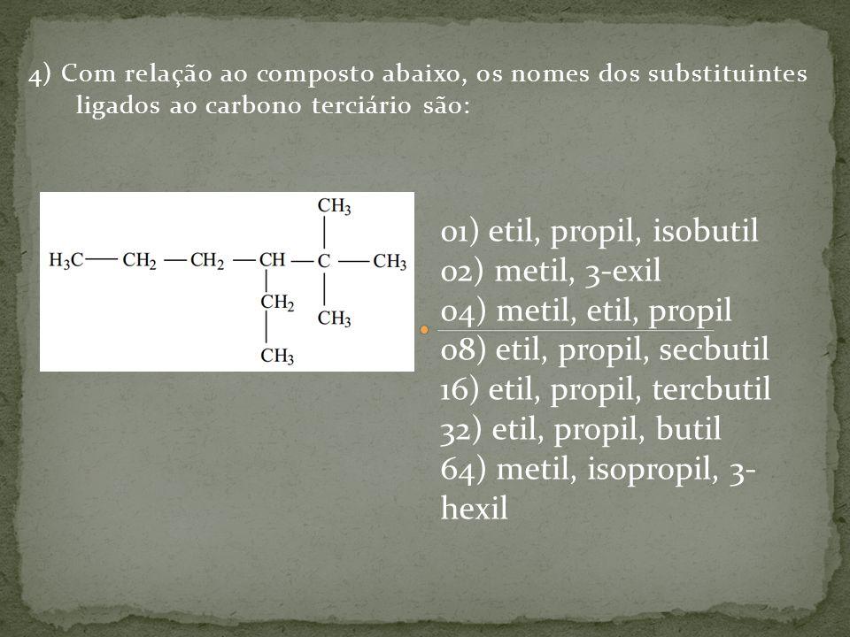 4) Com relação ao composto abaixo, os nomes dos substituintes ligados ao carbono terciário são: 01) etil, propil, isobutil 02) metil, 3-exil 04) metil