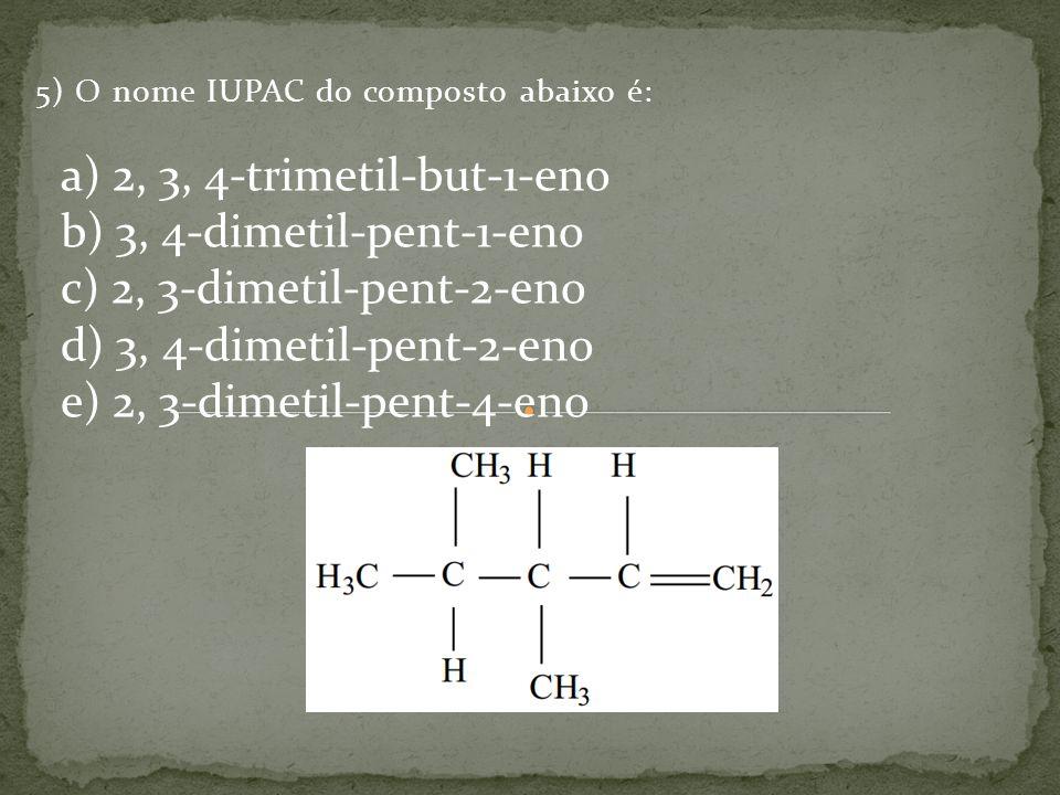 5) O nome IUPAC do composto abaixo é: a) 2, 3, 4-trimetil-but-1-eno b) 3, 4-dimetil-pent-1-eno c) 2, 3-dimetil-pent-2-eno d) 3, 4-dimetil-pent-2-eno e