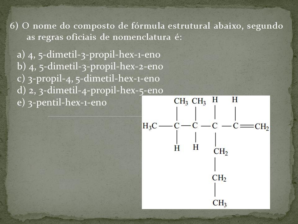 6) O nome do composto de fórmula estrutural abaixo, segundo as regras oficiais de nomenclatura é: a) 4, 5-dimetil-3-propil-hex-1-eno b) 4, 5-dimetil-3-propil-hex-2-eno c) 3-propil-4, 5-dimetil-hex-1-eno d) 2, 3-dimetil-4-propil-hex-5-eno e) 3-pentil-hex-1-eno