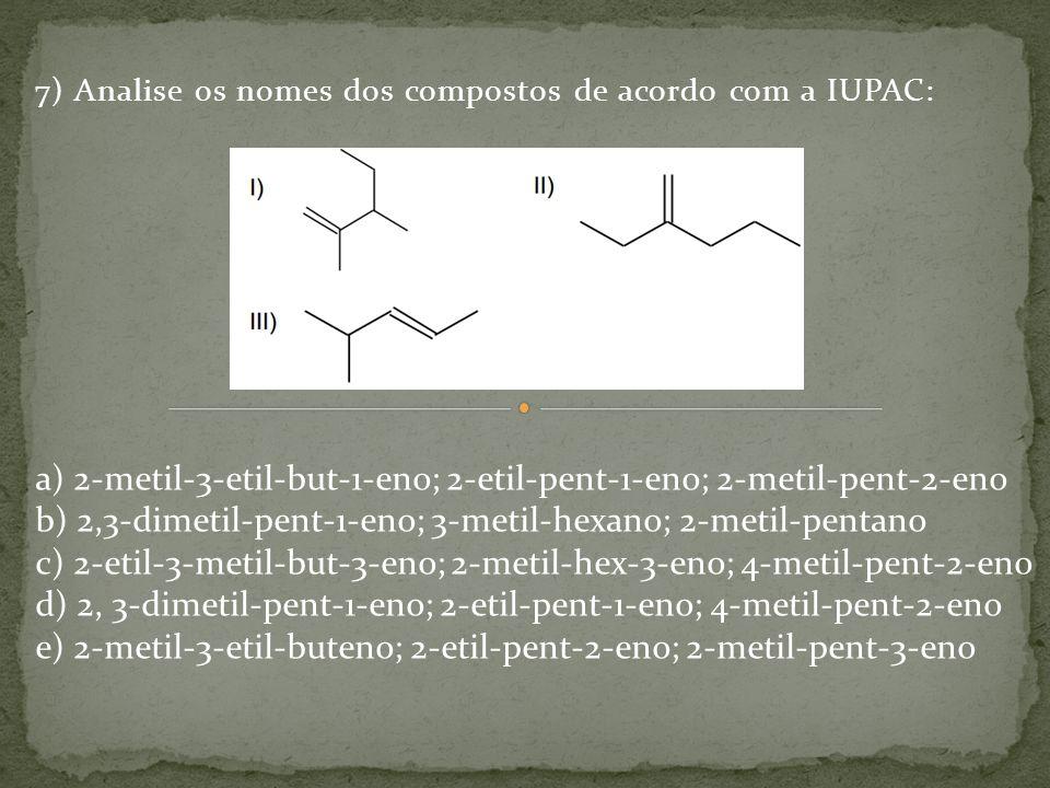7) Analise os nomes dos compostos de acordo com a IUPAC: a) 2-metil-3-etil-but-1-eno; 2-etil-pent-1-eno; 2-metil-pent-2-eno b) 2,3-dimetil-pent-1-eno;