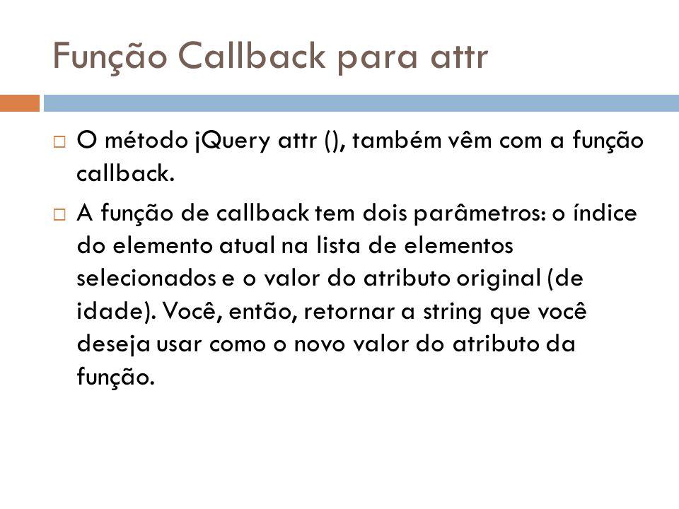 Função Callback para attr O método jQuery attr (), também vêm com a função callback. A função de callback tem dois parâmetros: o índice do elemento at