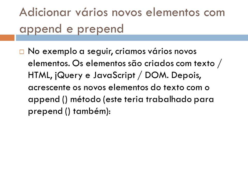 Adicionar vários novos elementos com append e prepend No exemplo a seguir, criamos vários novos elementos. Os elementos são criados com texto / HTML,