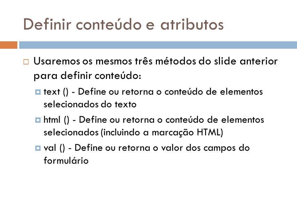 Definir conteúdo e atributos Usaremos os mesmos três métodos do slide anterior para definir conteúdo: text () - Define ou retorna o conteúdo de elemen
