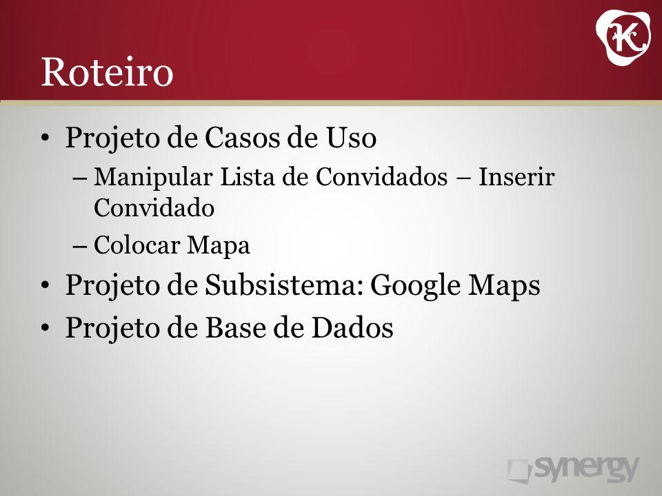 Roteiro Projeto de Casos de Uso – Manipular Lista de Convidados – Inserir Convidado – Colocar Mapa Projeto de Subsistema: Google Maps Projeto de Base de Dados
