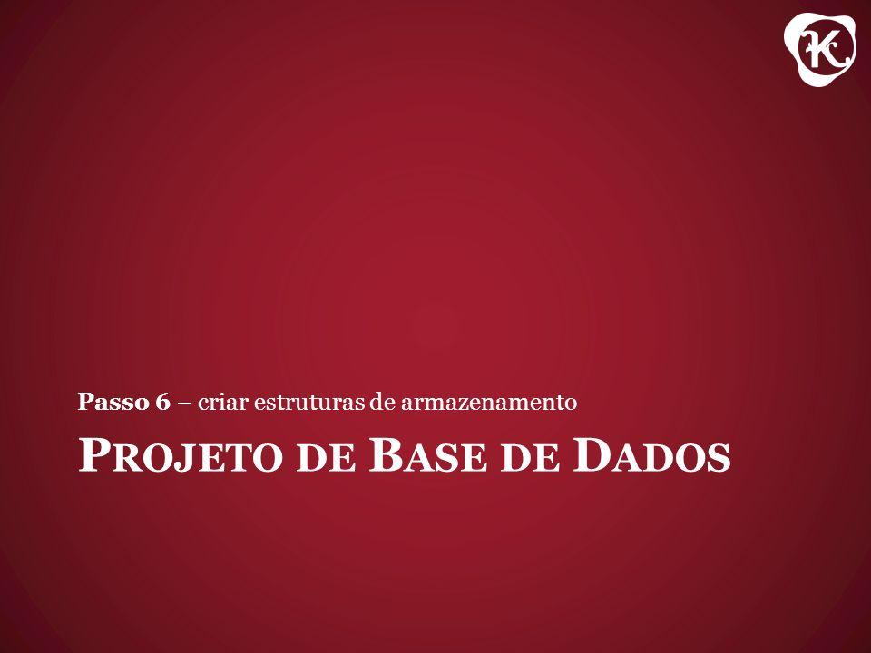 P ROJETO DE B ASE DE D ADOS Passo 6 – criar estruturas de armazenamento