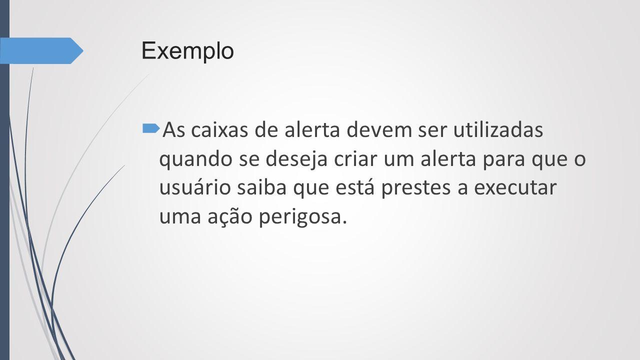 Exemplo As caixas de alerta devem ser utilizadas quando se deseja criar um alerta para que o usuário saiba que está prestes a executar uma ação perigo