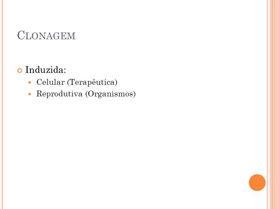 C LONAGEM Induzida: Celular (Terapêutica) Reprodutiva (Organismos)