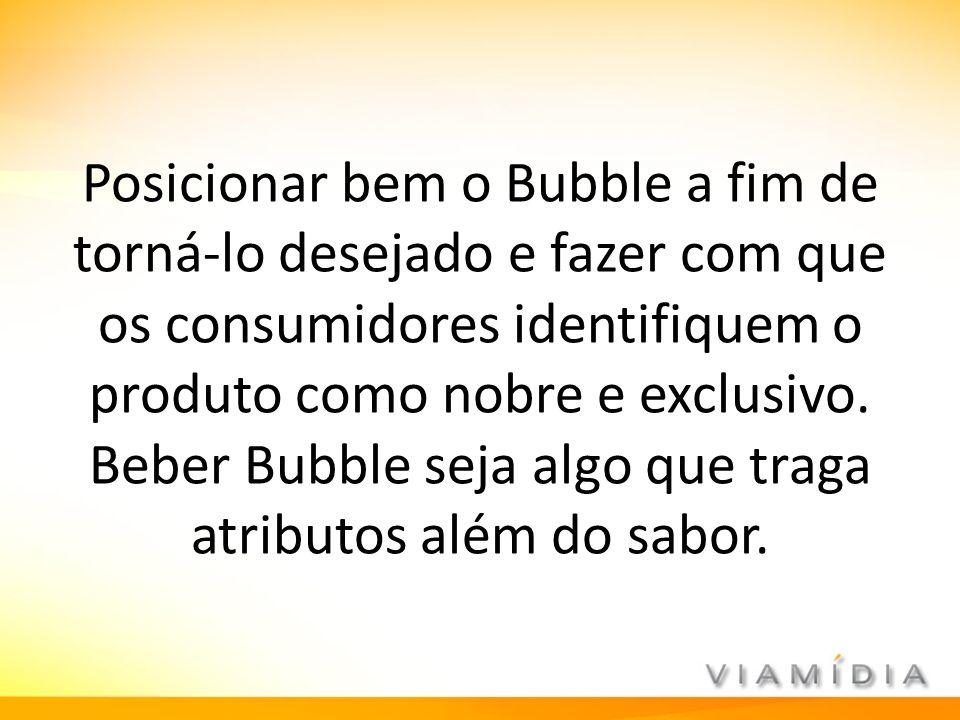 Posicionar bem o Bubble a fim de torná-lo desejado e fazer com que os consumidores identifiquem o produto como nobre e exclusivo. Beber Bubble seja al