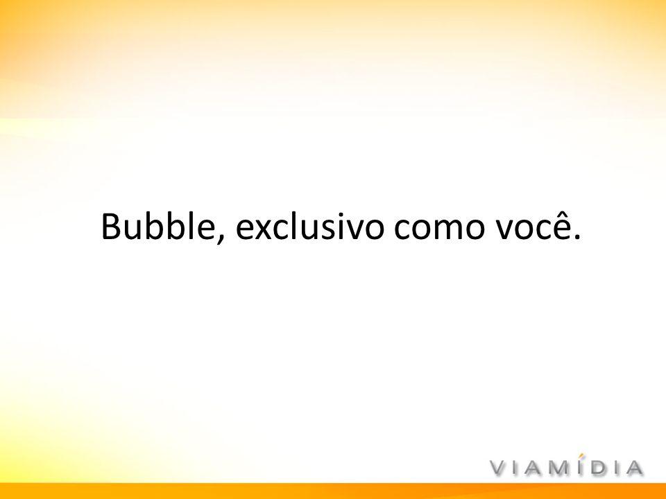 Bubble, exclusivo como você.