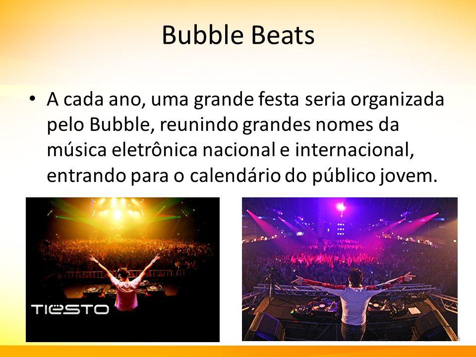 Bubble Beats A cada ano, uma grande festa seria organizada pelo Bubble, reunindo grandes nomes da música eletrônica nacional e internacional, entrando