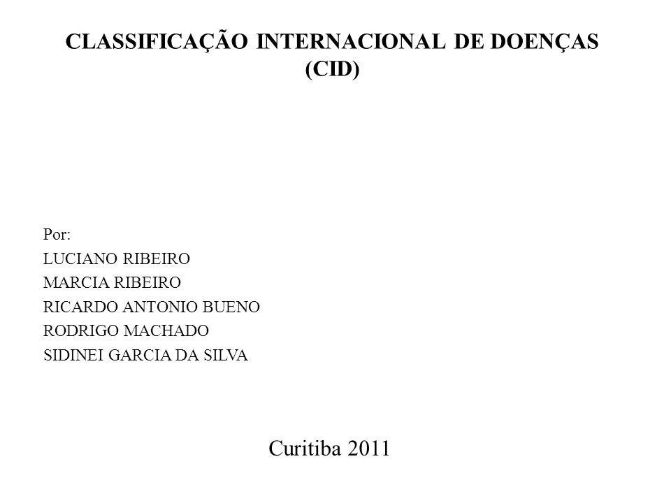 CLASSIFICAÇÃO INTERNACIONAL DE DOENÇAS (CID) Por: LUCIANO RIBEIRO MARCIA RIBEIRO RICARDO ANTONIO BUENO RODRIGO MACHADO SIDINEI GARCIA DA SILVA Curitib