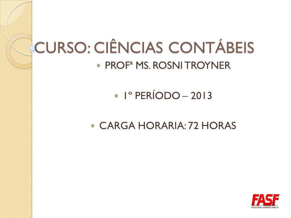 CURSO: CIÊNCIAS CONTÁBEIS PROFª MS. ROSNI TROYNER 1º PERÍODO – 2013 CARGA HORARIA: 72 HORAS