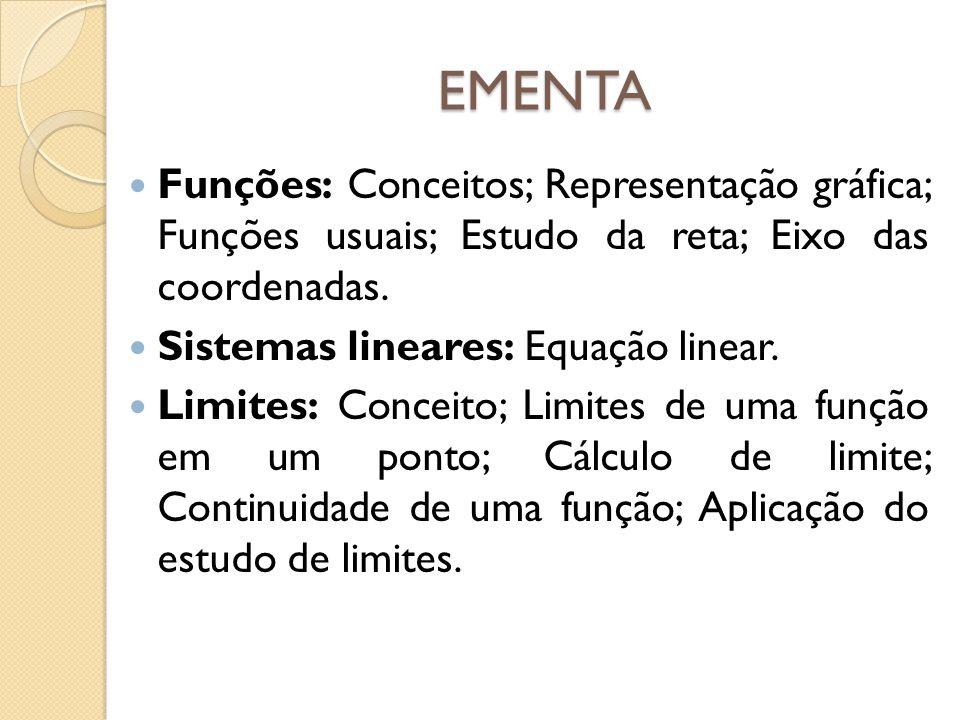 EMENTA Funções: Conceitos; Representação gráfica; Funções usuais; Estudo da reta; Eixo das coordenadas. Sistemas lineares: Equação linear. Limites: Co