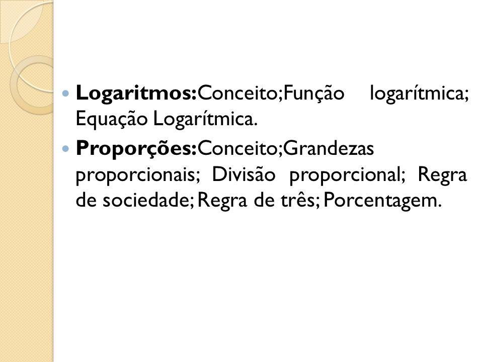 Logaritmos:Conceito;Função logarítmica; Equação Logarítmica. Proporções:Conceito;Grandezas proporcionais; Divisão proporcional; Regra de sociedade; Re