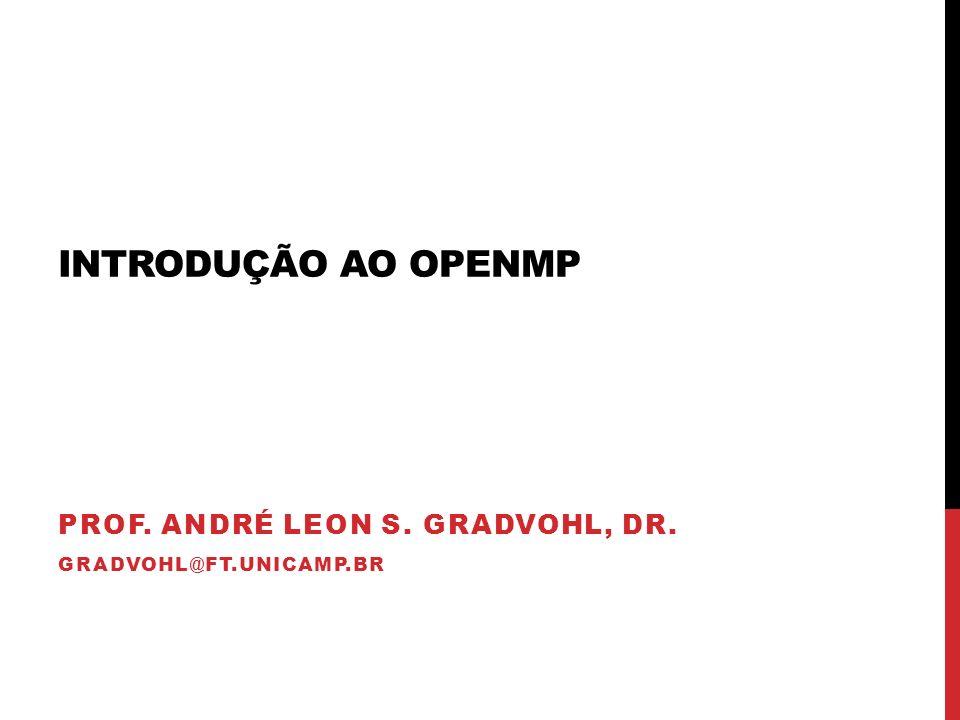 INTRODUÇÃO AO OPENMP PROF. ANDRÉ LEON S. GRADVOHL, DR. GRADVOHL@FT.UNICAMP.BR