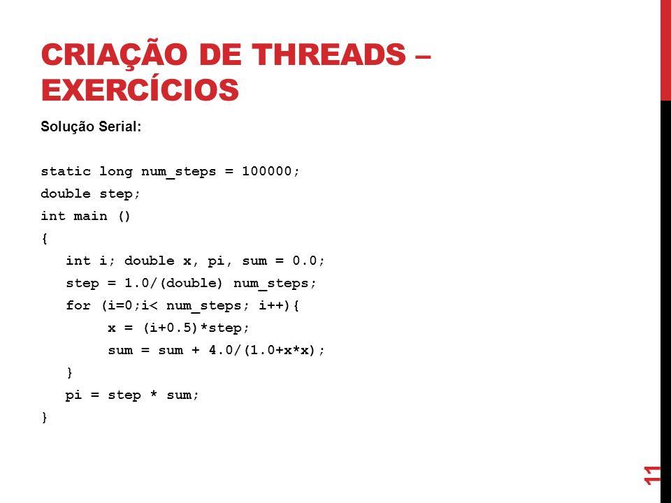 CRIAÇÃO DE THREADS – EXERCÍCIOS Solução Serial: static long num_steps = 100000; double step; int main () { int i; double x, pi, sum = 0.0; step = 1.0/