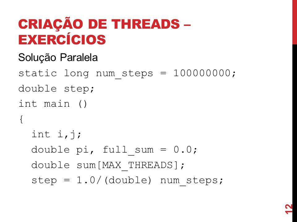 CRIAÇÃO DE THREADS – EXERCÍCIOS Solução Paralela static long num_steps = 100000000; double step; int main () { int i,j; double pi, full_sum = 0.0; dou