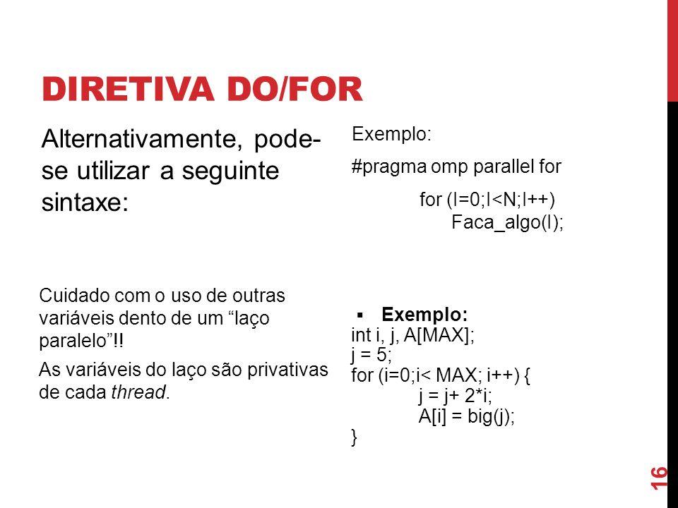 DIRETIVA DO/FOR Alternativamente, pode- se utilizar a seguinte sintaxe: Exemplo: #pragma omp parallel for for (I=0;I<N;I++) Faca_algo(I); Cuidado com