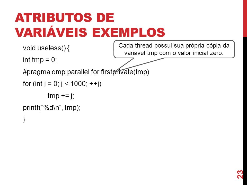 ATRIBUTOS DE VARIÁVEIS EXEMPLOS void useless() { int tmp = 0; #pragma omp parallel for firstprivate(tmp) for (int j = 0; j < 1000; ++j) tmp += j; prin