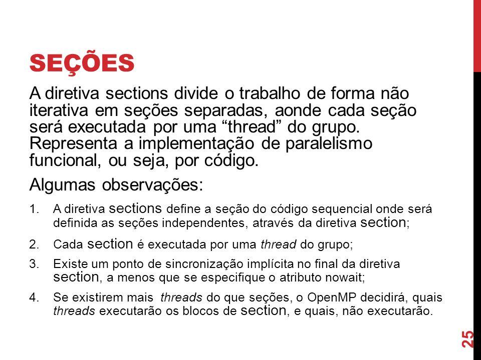 SEÇÕES A diretiva sections divide o trabalho de forma não iterativa em seções separadas, aonde cada seção será executada por uma thread do grupo. Repr