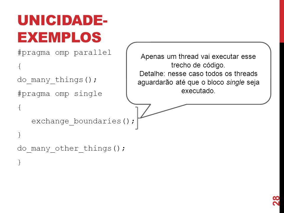 UNICIDADE- EXEMPLOS #pragma omp parallel { do_many_things(); #pragma omp single { exchange_boundaries(); } do_many_other_things(); } Apenas um thread