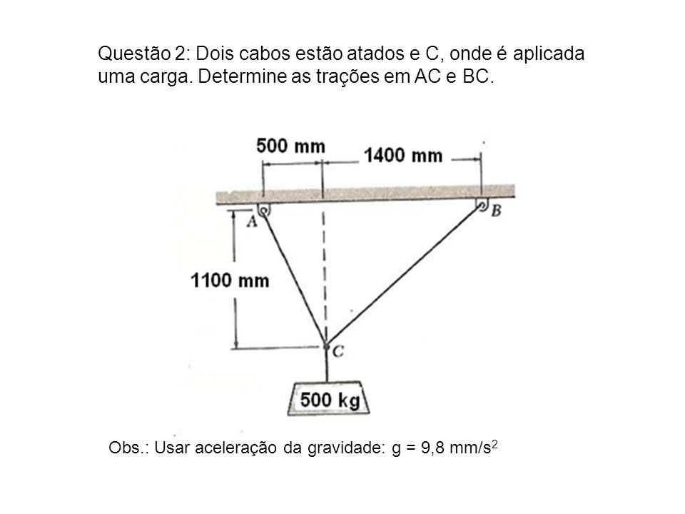 Questão 2: Dois cabos estão atados e C, onde é aplicada uma carga. Determine as trações em AC e BC. Obs.: Usar aceleração da gravidade: g = 9,8 mm/s 2