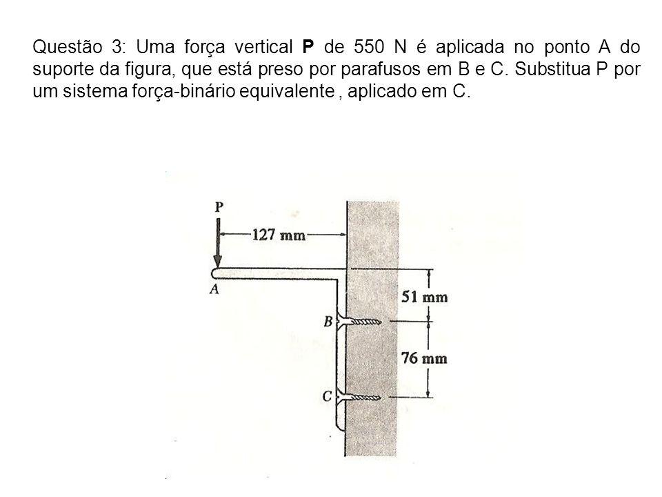 Questão 3: Uma força vertical P de 550 N é aplicada no ponto A do suporte da figura, que está preso por parafusos em B e C. Substitua P por um sistema