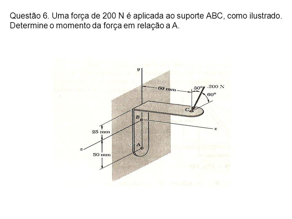 Questão 6. Uma força de 200 N é aplicada ao suporte ABC, como ilustrado. Determine o momento da força em relação a A.