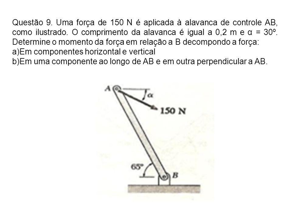 Questão 9. Uma força de 150 N é aplicada à alavanca de controle AB, como ilustrado. O comprimento da alavanca é igual a 0,2 m e α = 30º. Determine o m