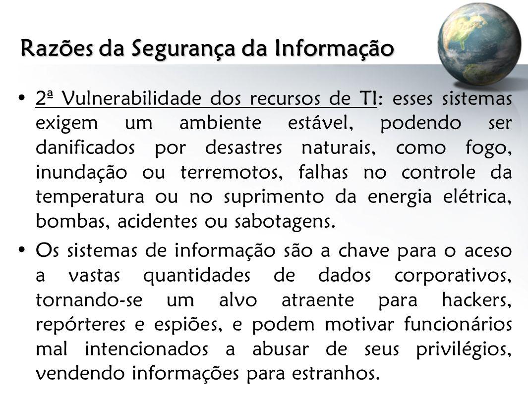 Razões da Segurança da Informação 2ª Vulnerabilidade dos recursos de TI: esses sistemas exigem um ambiente estável, podendo ser danificados por desast